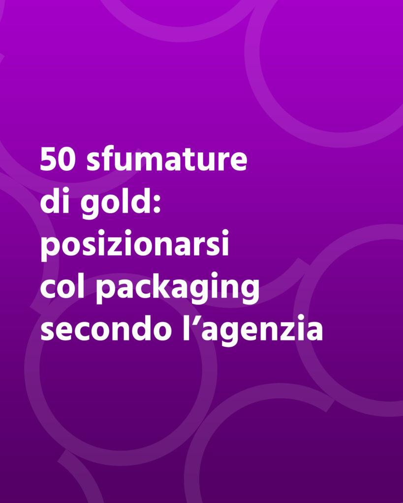 50 sfumature di gold: posizionarsi col packaging secondo l'agenzia grafica