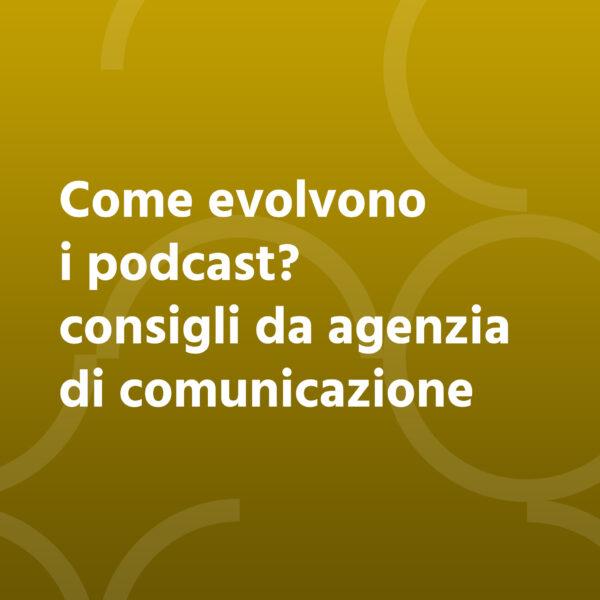 Come evolvono i podcast? Consigli da agenzia di comunicazione