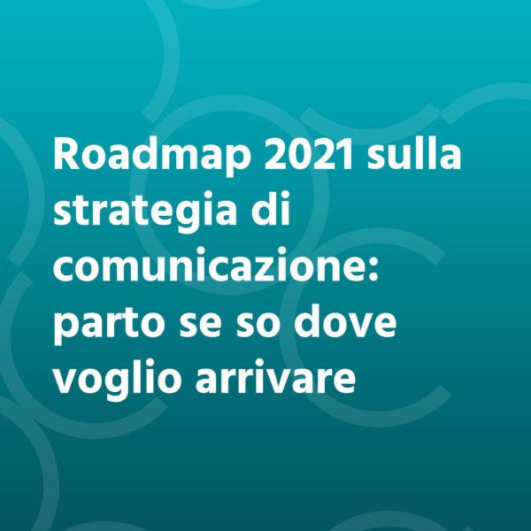 Roadmap 2021 sulla strategia di comunicazione: parto se so dove voglio arrivare